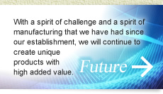 Future: With a spirit of challenge and a spirit of manufacturing that we have had since our establishment, we will continue to create unique products with high added value.