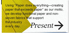 "Present: Using ""Paper does everything—creating paper that exceeds paper"" as our motto, we develop functional paper and non-woven fabrics that support the industry every day."